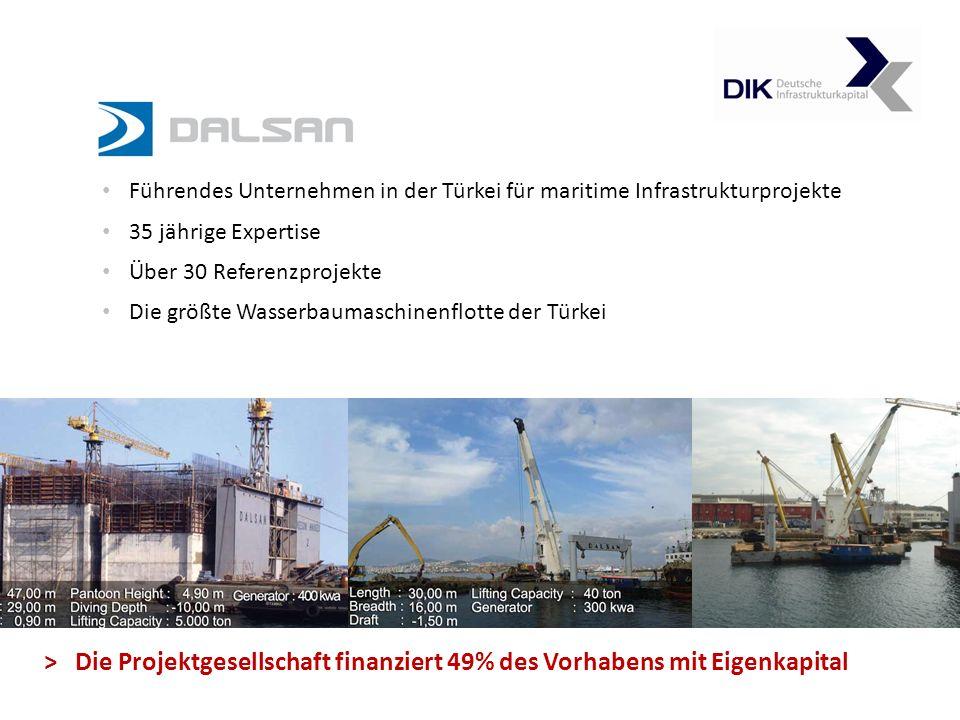 Führendes Unternehmen in der Türkei für maritime Infrastrukturprojekte 35 jährige Expertise Über 30 Referenzprojekte Die größte Wasserbaumaschinenflotte der Türkei > Die Projektgesellschaft finanziert 49% des Vorhabens mit Eigenkapital