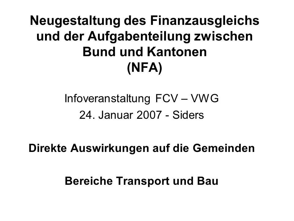 Neugestaltung des Finanzausgleichs und der Aufgabenteilung zwischen Bund und Kantonen (NFA) Infoveranstaltung FCV – VWG 24. Januar 2007 - Siders Direk