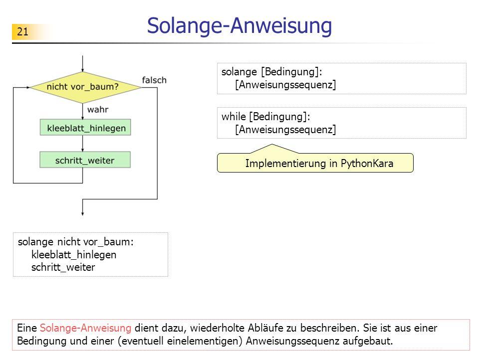 21 Solange-Anweisung Eine Solange-Anweisung dient dazu, wiederholte Abläufe zu beschreiben. Sie ist aus einer Bedingung und einer (eventuell einelemen
