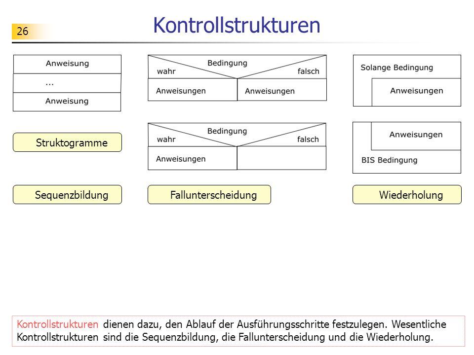 26 Kontrollstrukturen Kontrollstrukturen dienen dazu, den Ablauf der Ausführungsschritte festzulegen. Wesentliche Kontrollstrukturen sind die Sequenzb