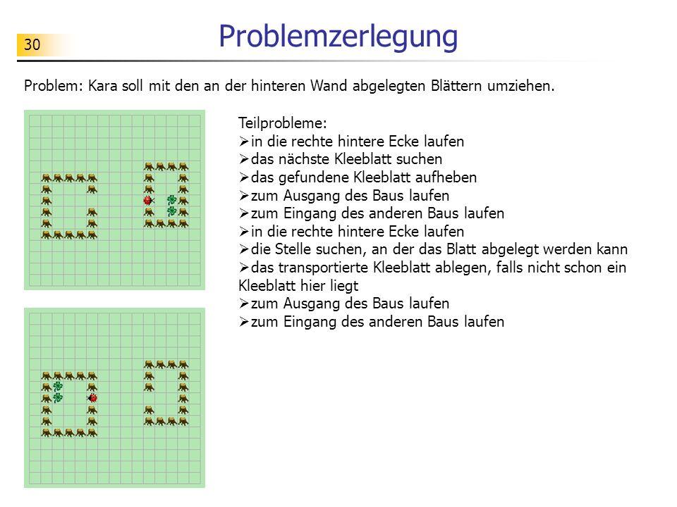 30 Problemzerlegung Problem: Kara soll mit den an der hinteren Wand abgelegten Blättern umziehen. Teilprobleme: in die rechte hintere Ecke laufen das
