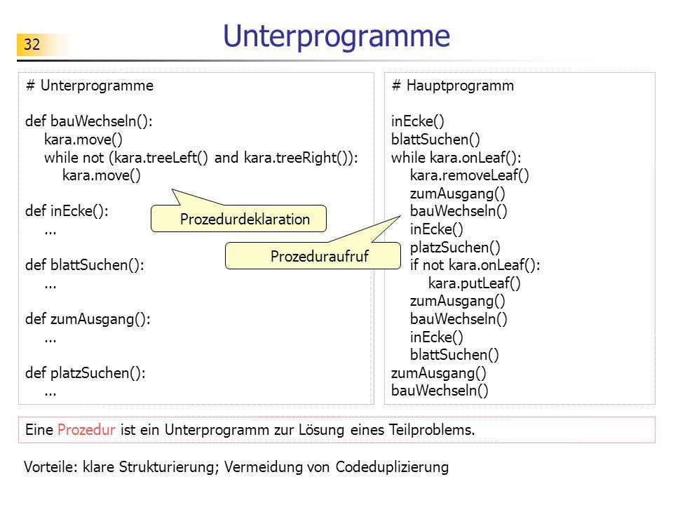 32 Unterprogramme Eine Prozedur ist ein Unterprogramm zur Lösung eines Teilproblems. # Unterprogramme def bauWechseln(): kara.move() while not (kara.t