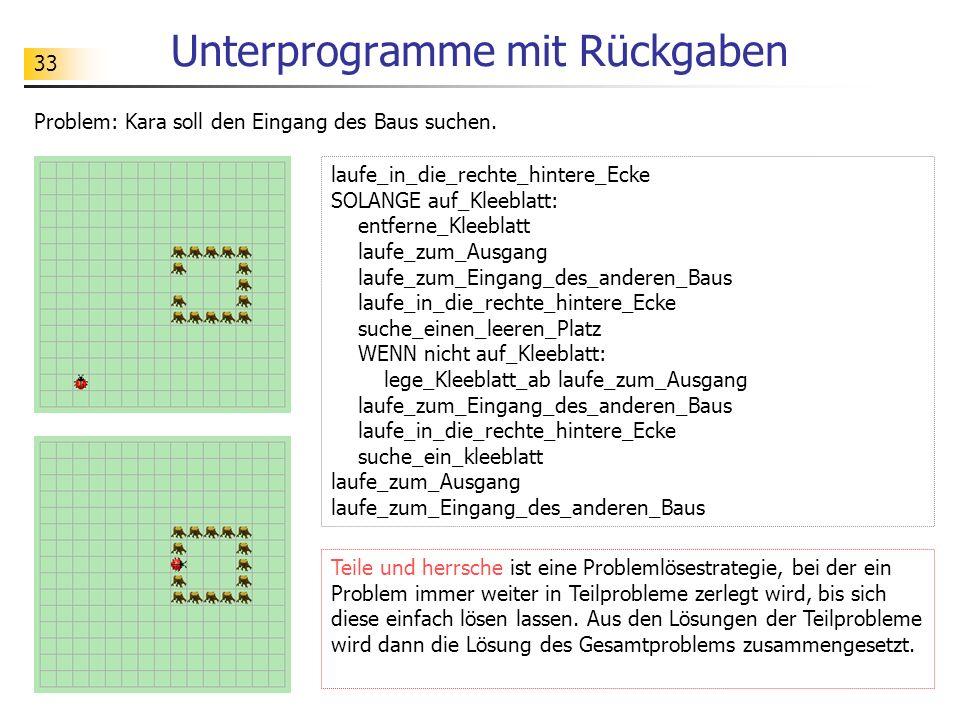 33 Unterprogramme mit Rückgaben Problem: Kara soll den Eingang des Baus suchen. laufe_in_die_rechte_hintere_Ecke SOLANGE auf_Kleeblatt: entferne_Kleeb