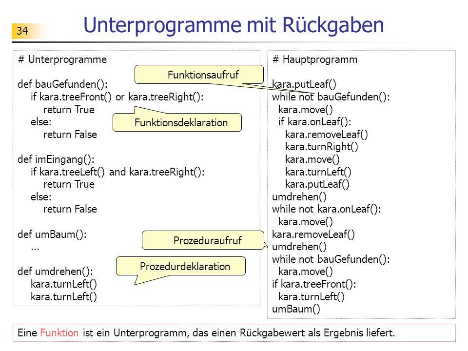 34 Unterprogramme mit Rückgaben # Unterprogramme def bauGefunden(): if kara.treeFront() or kara.treeRight(): return True else: return False def imEing