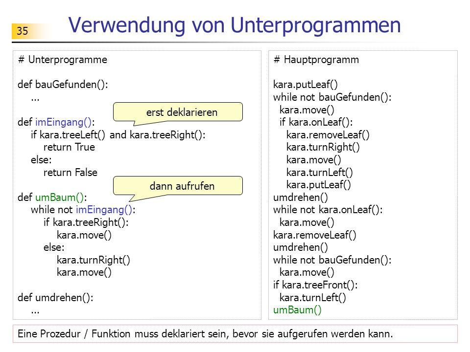 35 Verwendung von Unterprogrammen # Unterprogramme def bauGefunden():... def imEingang(): if kara.treeLeft() and kara.treeRight(): return True else: r