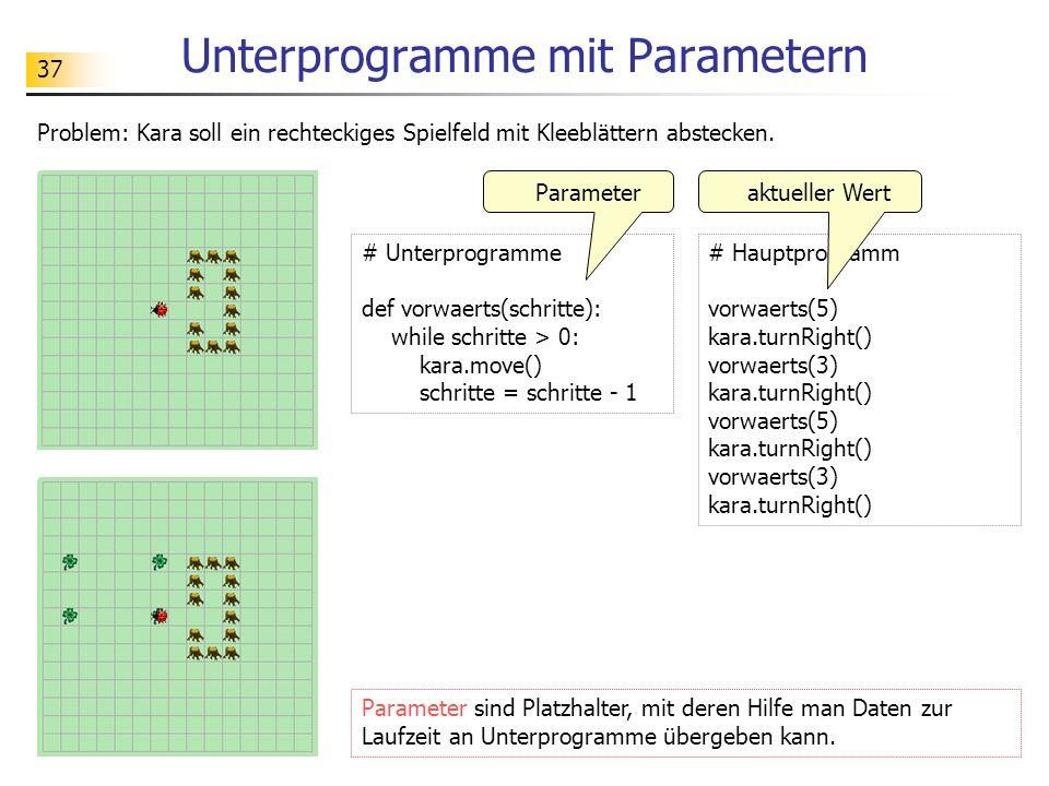 37 Unterprogramme mit Parametern Problem: Kara soll ein rechteckiges Spielfeld mit Kleeblättern abstecken. # Unterprogramme def vorwaerts(schritte): w