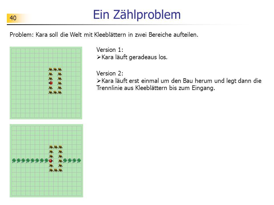 40 Ein Zählproblem Problem: Kara soll die Welt mit Kleeblättern in zwei Bereiche aufteilen. Version 1: Kara läuft geradeaus los. Version 2: Kara läuft