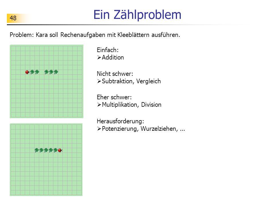 48 Ein Zählproblem Problem: Kara soll Rechenaufgaben mit Kleeblättern ausführen. Einfach: Addition Nicht schwer: Subtraktion, Vergleich Eher schwer: M