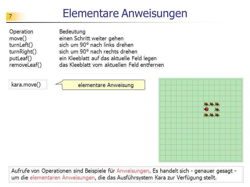 7 Elementare Anweisungen Operation Bedeutung move() einen Schritt weiter gehen turnLeft() sich um 90° nach links drehen turnRight() sich um 90° nach r