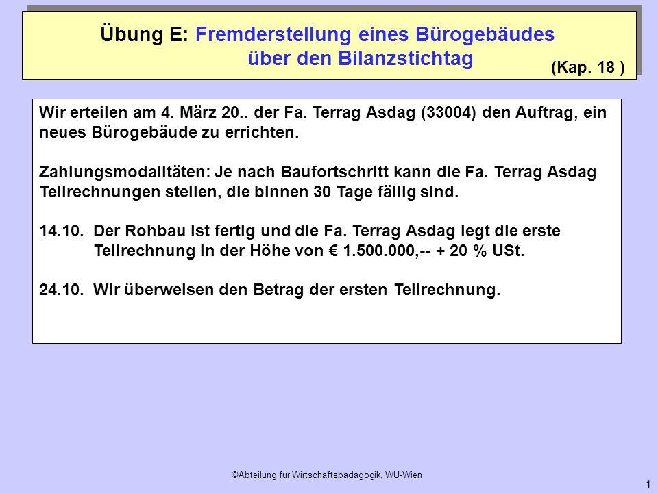 ©Abteilung für Wirtschaftspädagogik, WU-Wien 12 Übung E: Fremderstellung eines Bürogebäudes 0710 Anlagen in Bau 2500 Vorsteuer 33004 Terrag Asdag 0210 Betriebsgebäude Dat.TextSollHaben 1.1.EBK1.500.000 15.11.02101.500.000 Dat.TextSollHaben Dat.TextSollHaben 15.11.33004 200.000 Dat.TextSollHaben 15.11.330041.000.000 15.11.07101.500.000 15.12.