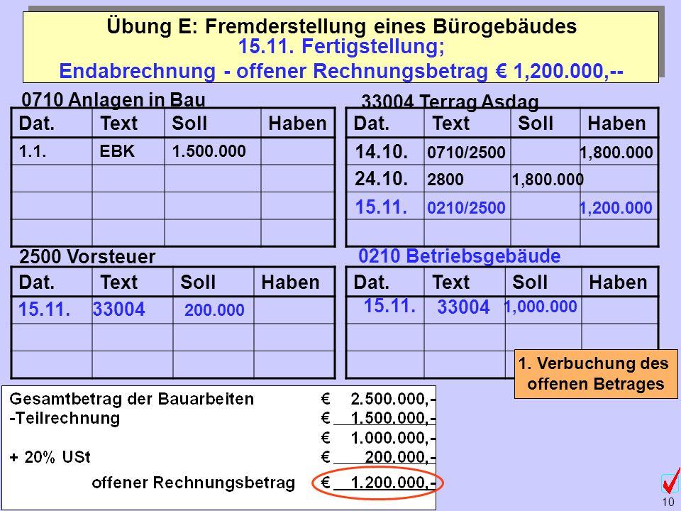 ©Abteilung für Wirtschaftspädagogik, WU-Wien 10 Dat.TextSollHaben 15.11. Fertigstellung; Endabrechnung - offener Rechnungsbetrag 1,200.000,-- Übung E: