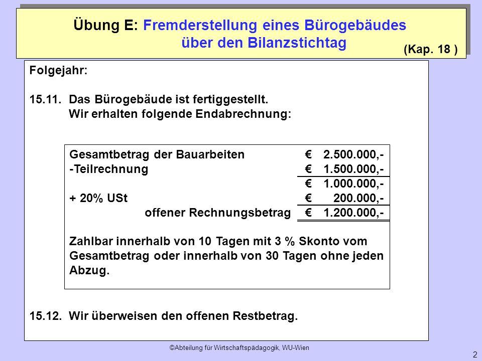 ©Abteilung für Wirtschaftspädagogik, WU-Wien 2 (Kap. 18 ) Übung E: Fremderstellung eines Bürogebäudes über den Bilanzstichtag Folgejahr: 15.11.Das Bür