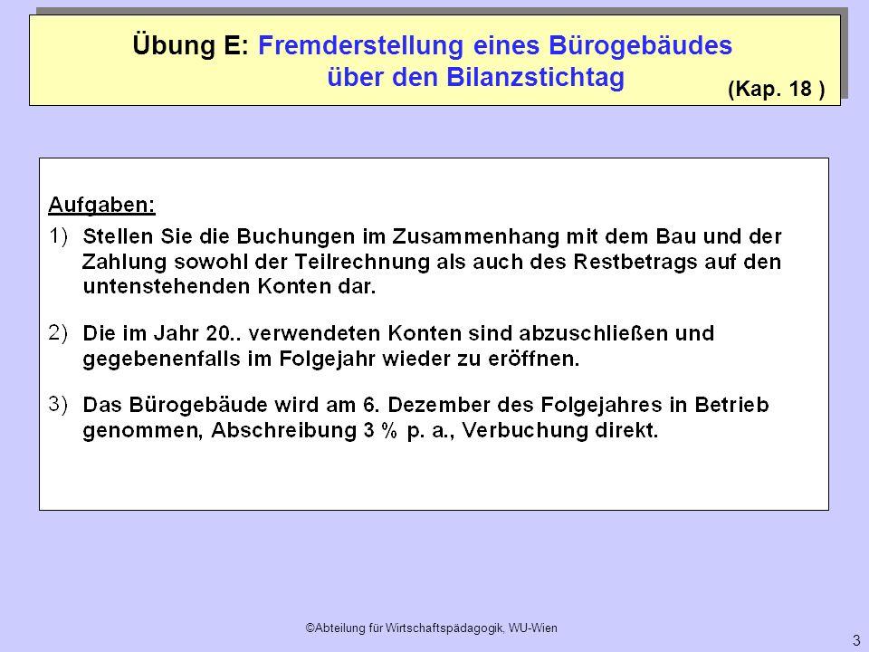 ©Abteilung für Wirtschaftspädagogik, WU-Wien 3 (Kap. 18 ) Übung E: Fremderstellung eines Bürogebäudes über den Bilanzstichtag