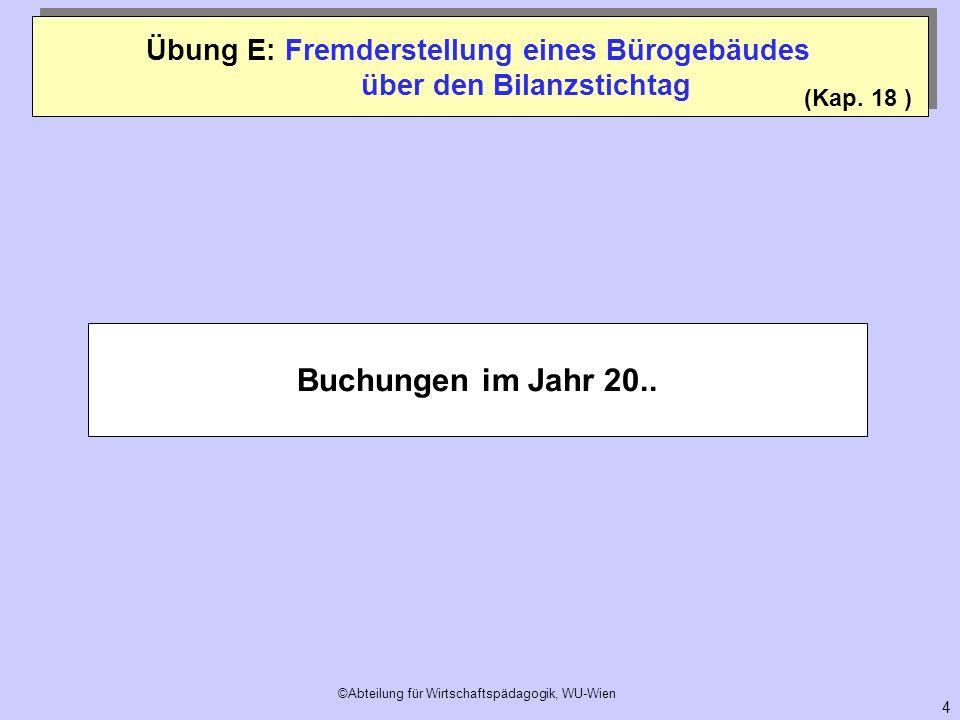 ©Abteilung für Wirtschaftspädagogik, WU-Wien 4 Buchungen im Jahr 20.. (Kap. 18 ) Übung E: Fremderstellung eines Bürogebäudes über den Bilanzstichtag