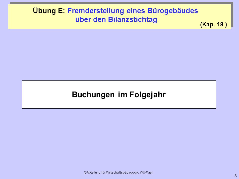 ©Abteilung für Wirtschaftspädagogik, WU-Wien 8 Übung E: Fremderstellung eines Bürogebäudes über den Bilanzstichtag Buchungen im Folgejahr (Kap. 18 )