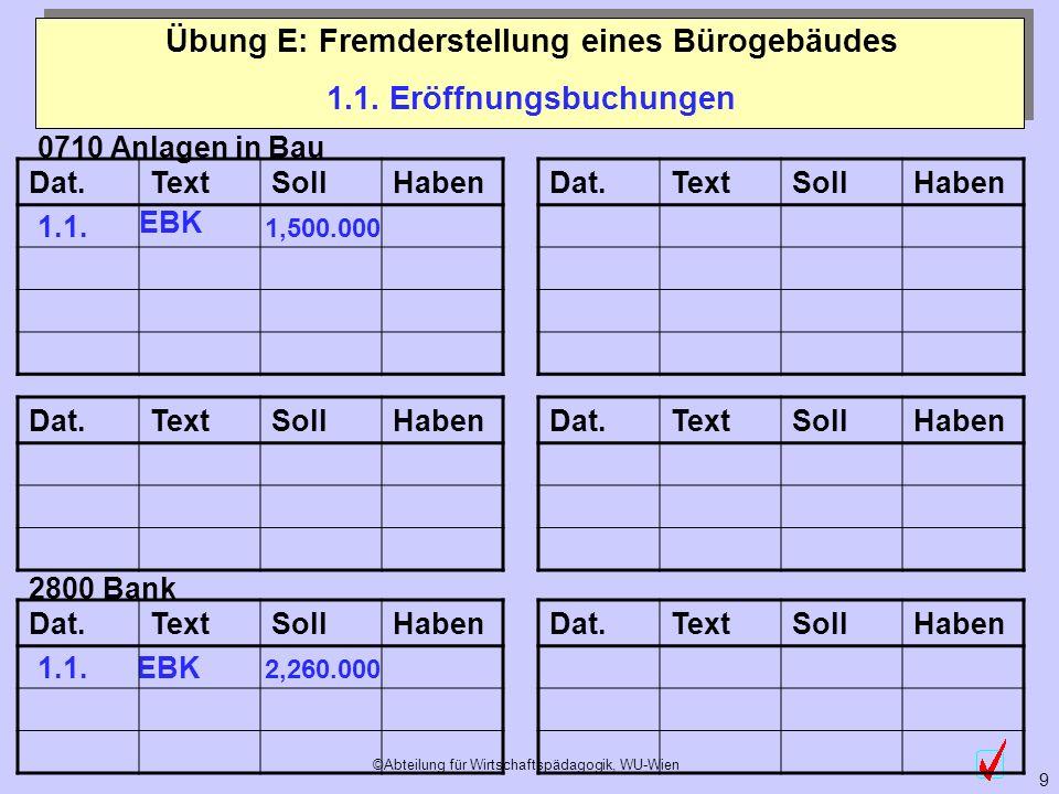 ©Abteilung für Wirtschaftspädagogik, WU-Wien 9 2800 Bank 1.1. Eröffnungsbuchungen Übung E: Fremderstellung eines Bürogebäudes 0710 Anlagen in Bau 1.1.