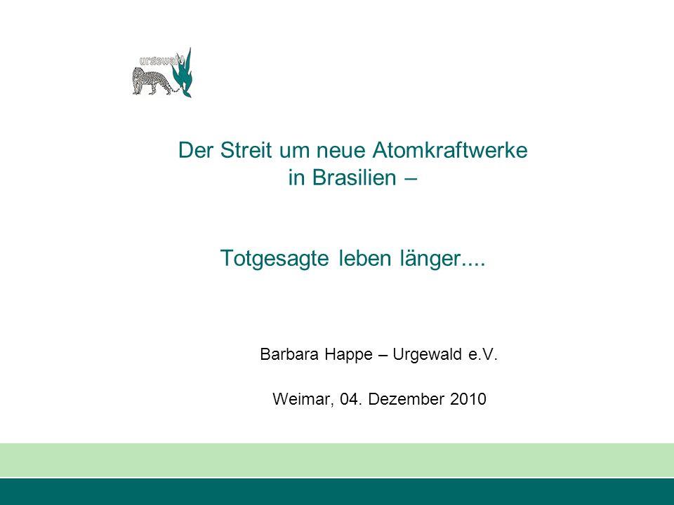 Der Streit um neue Atomkraftwerke in Brasilien – Totgesagte leben länger.... Barbara Happe – Urgewald e.V. Weimar, 04. Dezember 2010