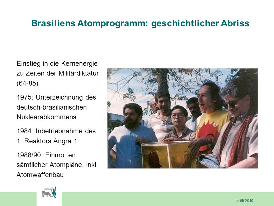 Brasiliens Atomprogramm: geschichtlicher Abriss Einstieg in die Kernenergie zu Zeiten der Militärdiktatur (64-85) 1975: Unterzeichnung des deutsch-brasilianischen Nuklearabkommens 1984: Inbetriebnahme des 1.