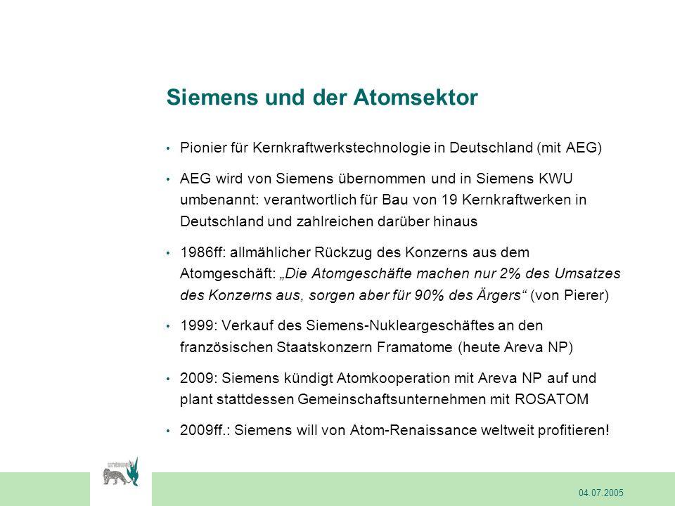 Siemens und der Atomsektor Pionier für Kernkraftwerkstechnologie in Deutschland (mit AEG) AEG wird von Siemens übernommen und in Siemens KWU umbenannt: verantwortlich für Bau von 19 Kernkraftwerken in Deutschland und zahlreichen darüber hinaus 1986ff: allmählicher Rückzug des Konzerns aus dem Atomgeschäft: Die Atomgeschäfte machen nur 2% des Umsatzes des Konzerns aus, sorgen aber für 90% des Ärgers (von Pierer) 1999: Verkauf des Siemens-Nukleargeschäftes an den französischen Staatskonzern Framatome (heute Areva NP) 2009: Siemens kündigt Atomkooperation mit Areva NP auf und plant stattdessen Gemeinschaftsunternehmen mit ROSATOM 2009ff.: Siemens will von Atom-Renaissance weltweit profitieren.