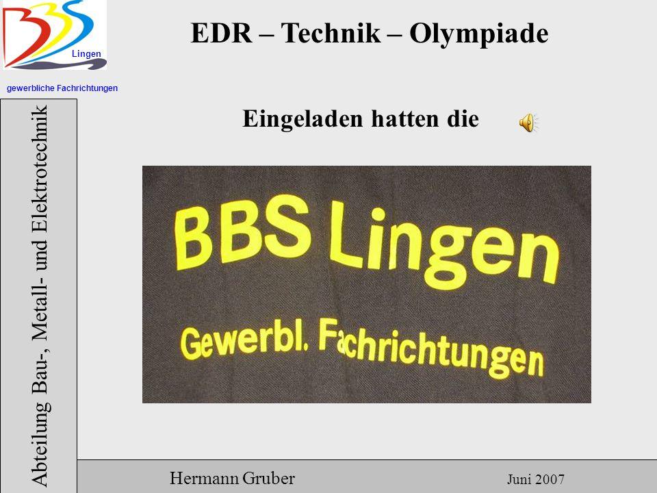 gewerbliche Fachrichtungen Lingen Abteilung Bau-, Metall- und Elektrotechnik Hermann Gruber Juni 2007 EDR – Technik – Olympiade Eingeladen hatten die