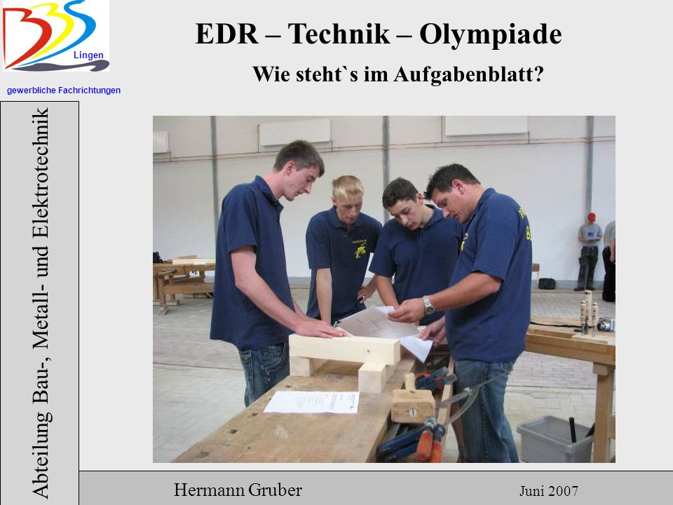 gewerbliche Fachrichtungen Lingen Abteilung Bau-, Metall- und Elektrotechnik Hermann Gruber Juni 2007 EDR – Technik – Olympiade Wie steht`s im Aufgabenblatt?