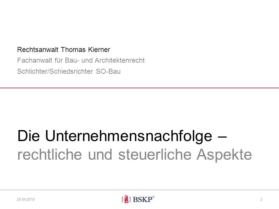 Die Unternehmensnachfolge – rechtliche und steuerliche Aspekte Rechtsanwalt Thomas Kierner Fachanwalt für Bau- und Architektenrecht Schlichter/Schiedsrichter SO-Bau 29.04.2010 2