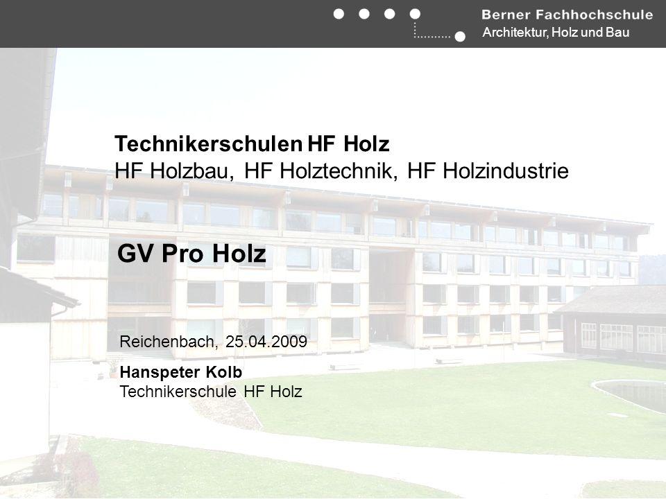 Architektur, Holz und Bau Technikerschulen HF Holz HF Holzbau, HF Holztechnik, HF Holzindustrie GV Pro Holz Reichenbach, 25.04.2009 Hanspeter Kolb Tec