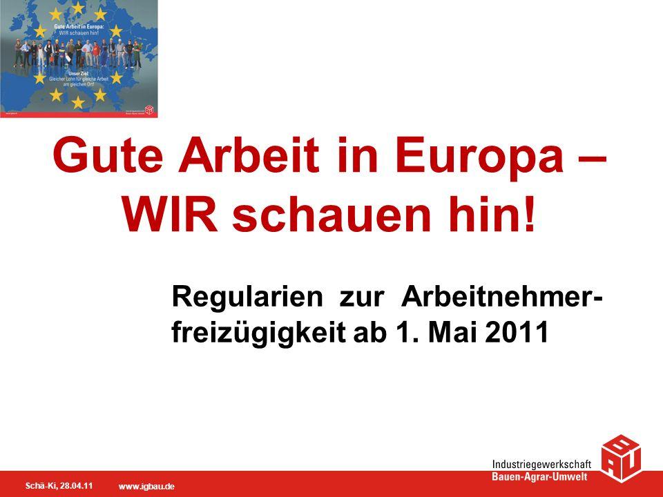Schä-Ki, 28.04.11 www.igbau.de Arbeitnehmer- freizügigkeit für alle EU-Ausländer (bis längstens 2014 ohne Bulgaren und Rumänen) –Einreiserecht –Aufenthaltsrecht –Verbleiberecht –Recht auf Zugang zum Arbeitsmarkt ohne Arbeitsgenehmigungspflicht