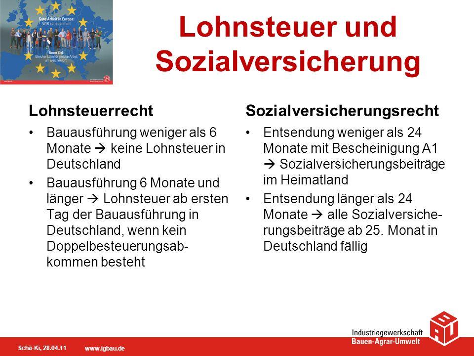 Schä-Ki, 28.04.11 www.igbau.de Lohnsteuer und Sozialversicherung Lohnsteuerrecht Bauausführung weniger als 6 Monate keine Lohnsteuer in Deutschland Ba