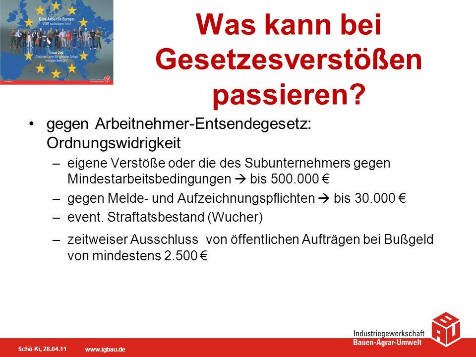 Schä-Ki, 28.04.11 www.igbau.de Was kann bei Gesetzesverstößen passieren? gegen Arbeitnehmer-Entsendegesetz: Ordnungswidrigkeit –eigene Verstöße oder d