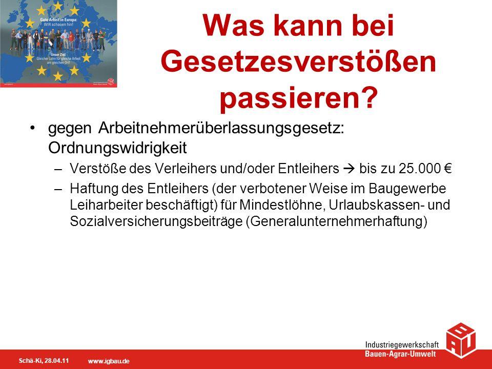 Schä-Ki, 28.04.11 www.igbau.de Was kann bei Gesetzesverstößen passieren? gegen Arbeitnehmerüberlassungsgesetz: Ordnungswidrigkeit –Verstöße des Verlei