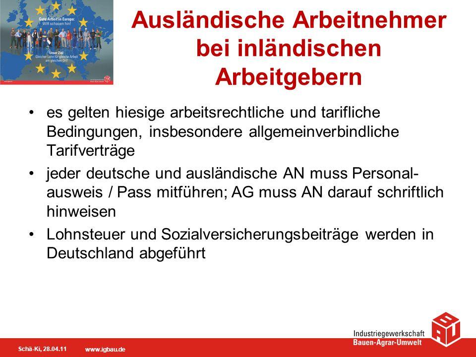 Schä-Ki, 28.04.11 www.igbau.de Ausländische Arbeitnehmer bei inländischen Arbeitgebern es gelten hiesige arbeitsrechtliche und tarifliche Bedingungen,
