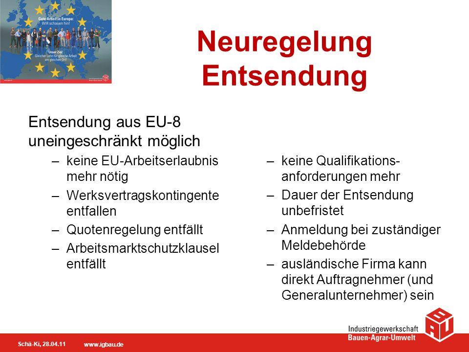 Schä-Ki, 28.04.11 www.igbau.de Neuregelung Entsendung Entsendung aus EU-8 uneingeschränkt möglich –keine EU-Arbeitserlaubnis mehr nötig –Werksvertrags