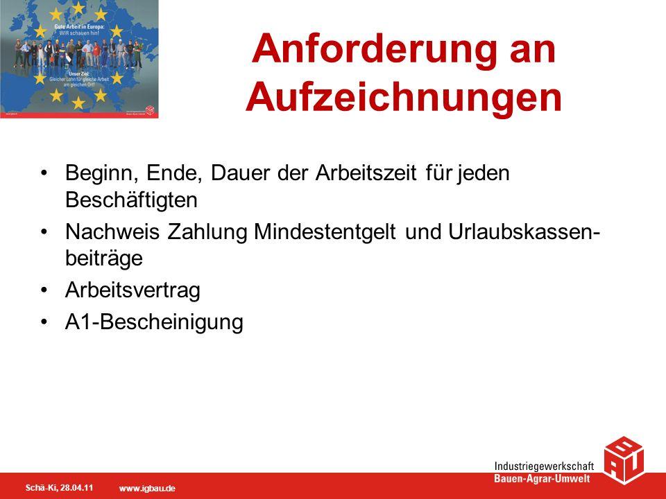 Schä-Ki, 28.04.11 www.igbau.de Anforderung an Aufzeichnungen Beginn, Ende, Dauer der Arbeitszeit für jeden Beschäftigten Nachweis Zahlung Mindestentge