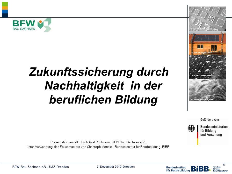 ® 7. Dezember 2010, Dresden Zukunftssicherung durch Nachhaltigkeit in der beruflichen Bildung Präsentation erstellt durch Axel Puhlmann, BFW Bau Sachs
