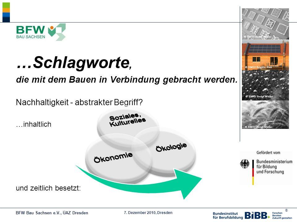 ® 7. Dezember 2010, Dresden …Schlagworte, die mit dem Bauen in Verbindung gebracht werden. Nachhaltigkeit - abstrakter Begriff? …inhaltlich und zeitli