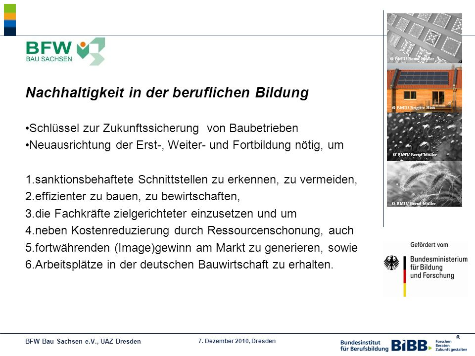 ® 7. Dezember 2010, Dresden Nachhaltigkeit in der beruflichen Bildung Schlüssel zur Zukunftssicherung von Baubetrieben Neuausrichtung der Erst-, Weite