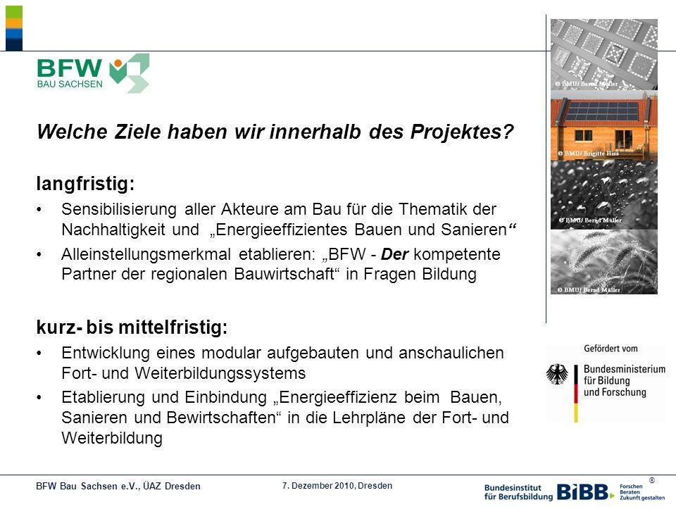 ® 7. Dezember 2010, Dresden Welche Ziele haben wir innerhalb des Projektes? langfristig: Sensibilisierung aller Akteure am Bau für die Thematik der Na