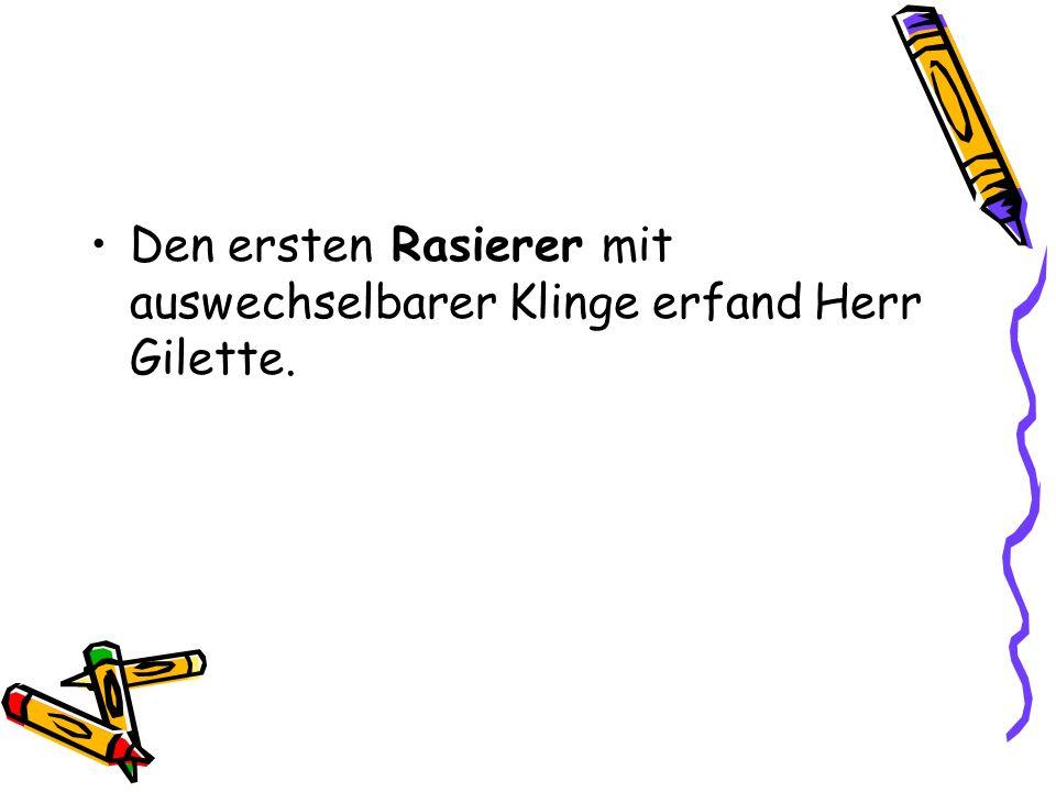 Den ersten Rasierer mit auswechselbarer Klinge erfand Herr Gilette.