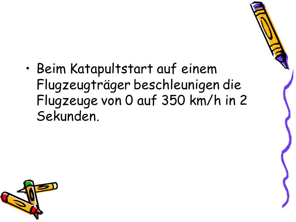 Beim Katapultstart auf einem Flugzeugträger beschleunigen die Flugzeuge von 0 auf 350 km/h in 2 Sekunden.