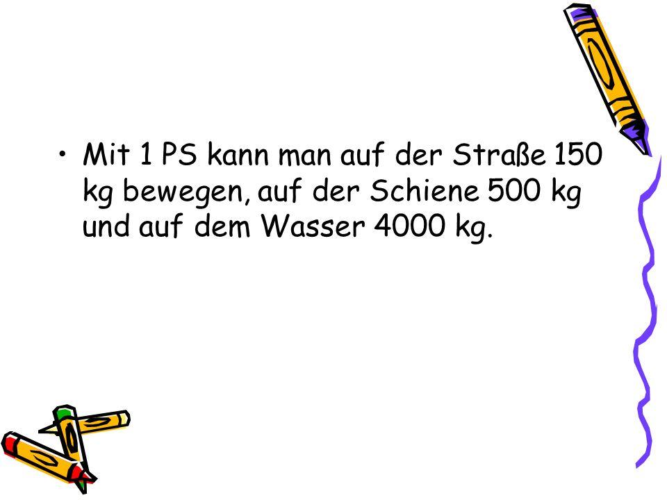 Mit 1 PS kann man auf der Straße 150 kg bewegen, auf der Schiene 500 kg und auf dem Wasser 4000 kg.