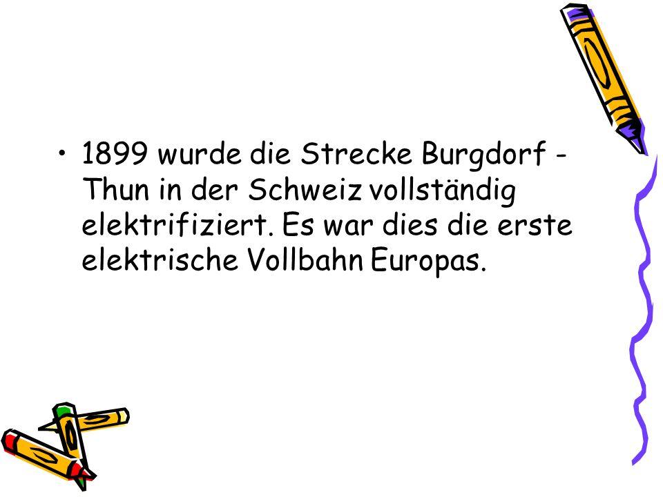 1899 wurde die Strecke Burgdorf - Thun in der Schweiz vollständig elektrifiziert. Es war dies die erste elektrische Vollbahn Europas.