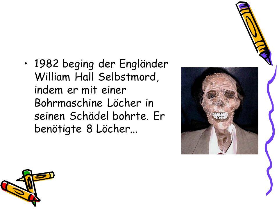 1982 beging der Engländer William Hall Selbstmord, indem er mit einer Bohrmaschine Löcher in seinen Schädel bohrte. Er benötigte 8 Löcher...