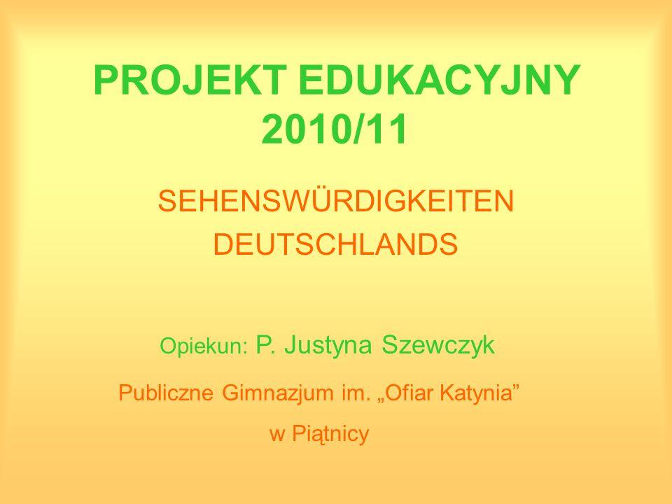 PROJEKT EDUKACYJNY 2010/11 SEHENSWÜRDIGKEITEN DEUTSCHLANDS Opiekun: P. Justyna Szewczyk Publiczne Gimnazjum im. Ofiar Katynia w Piątnicy