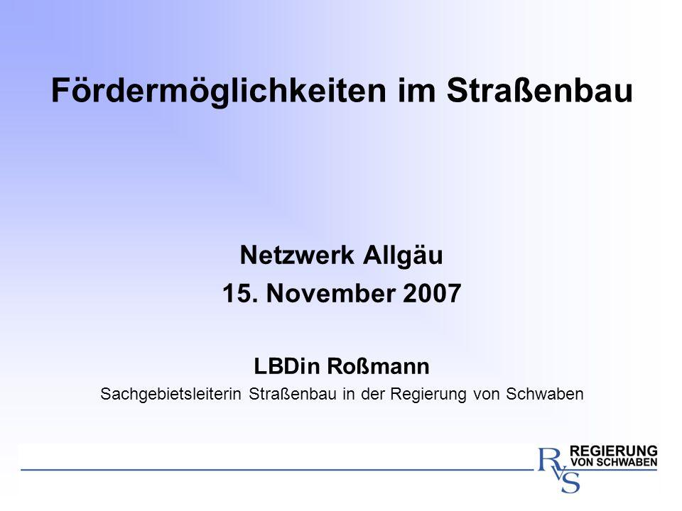 Fördermöglichkeiten im Straßenbau Netzwerk Allgäu 15. November 2007 LBDin Roßmann Sachgebietsleiterin Straßenbau in der Regierung von Schwaben