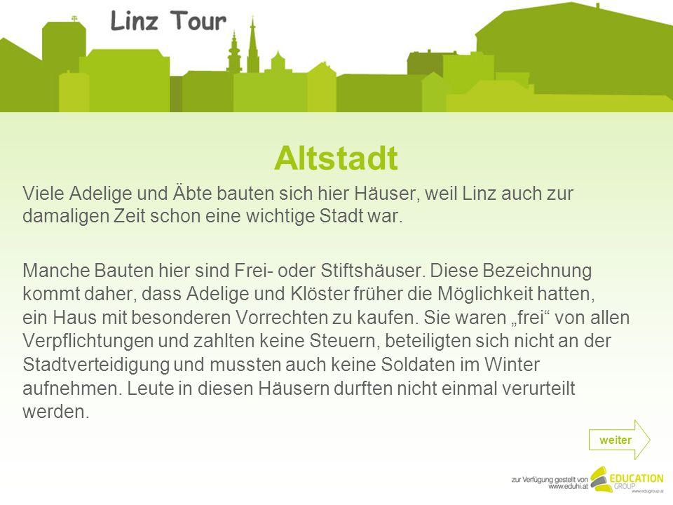 Viele Adelige und Äbte bauten sich hier Häuser, weil Linz auch zur damaligen Zeit schon eine wichtige Stadt war.