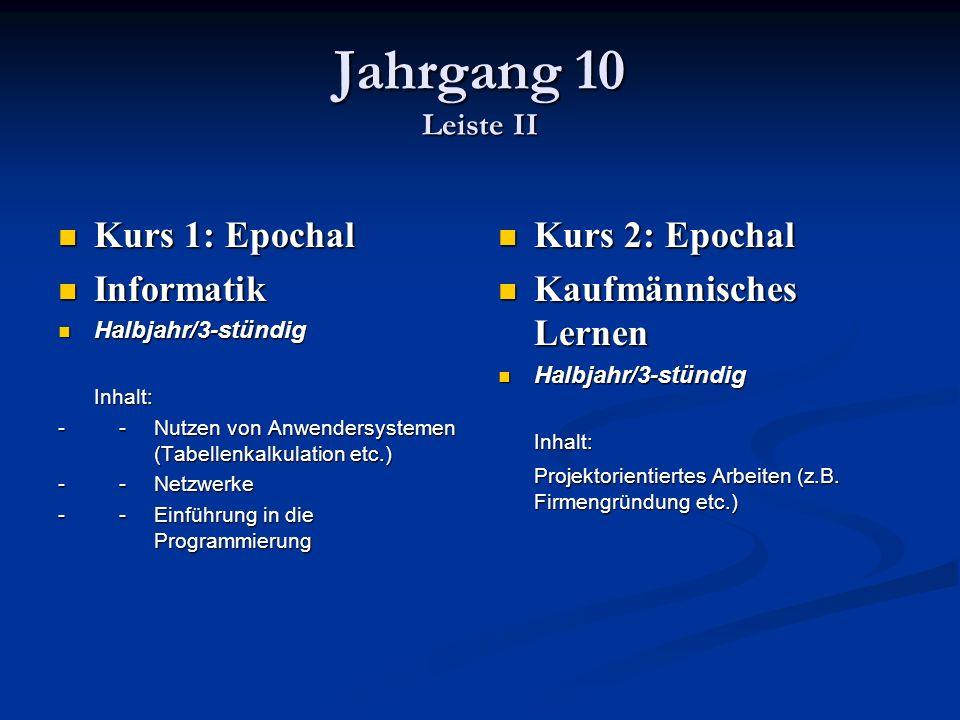 Jahrgang 10 Leiste II Kurs 1: Epochal Kurs 1: Epochal Informatik Informatik Halbjahr/3-stündig Halbjahr/3-stündig Inhalt: - -Nutzen von Anwendersystemen (Tabellenkalkulation etc.) - - Netzwerke - -Einführung in die Programmierung Kurs 2: Epochal Kaufmännisches Lernen Halbjahr/3-stündig Inhalt: Projektorientiertes Arbeiten (z.B.