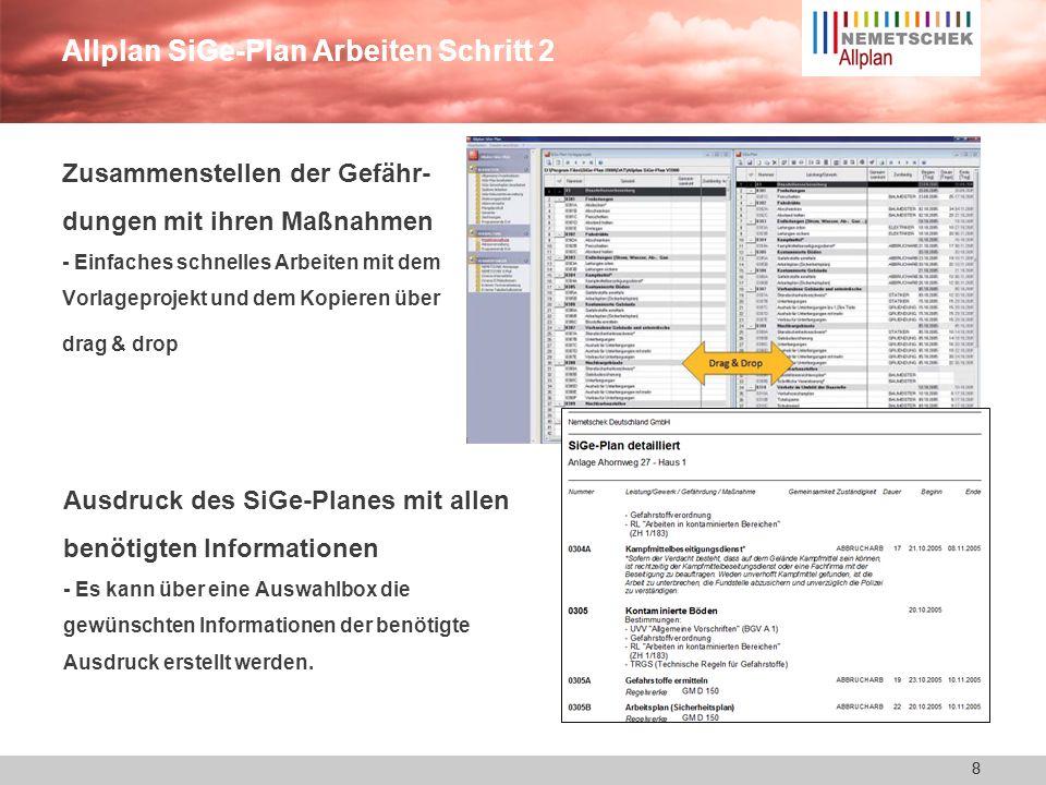8 Allplan SiGe-Plan Arbeiten Schritt 2 8 Zusammenstellen der Gefähr- dungen mit ihren Maßnahmen - Einfaches schnelles Arbeiten mit dem Vorlageprojekt und dem Kopieren über drag & drop Ausdruck des SiGe-Planes mit allen benötigten Informationen - Es kann über eine Auswahlbox die gewünschten Informationen der benötigte Ausdruck erstellt werden.