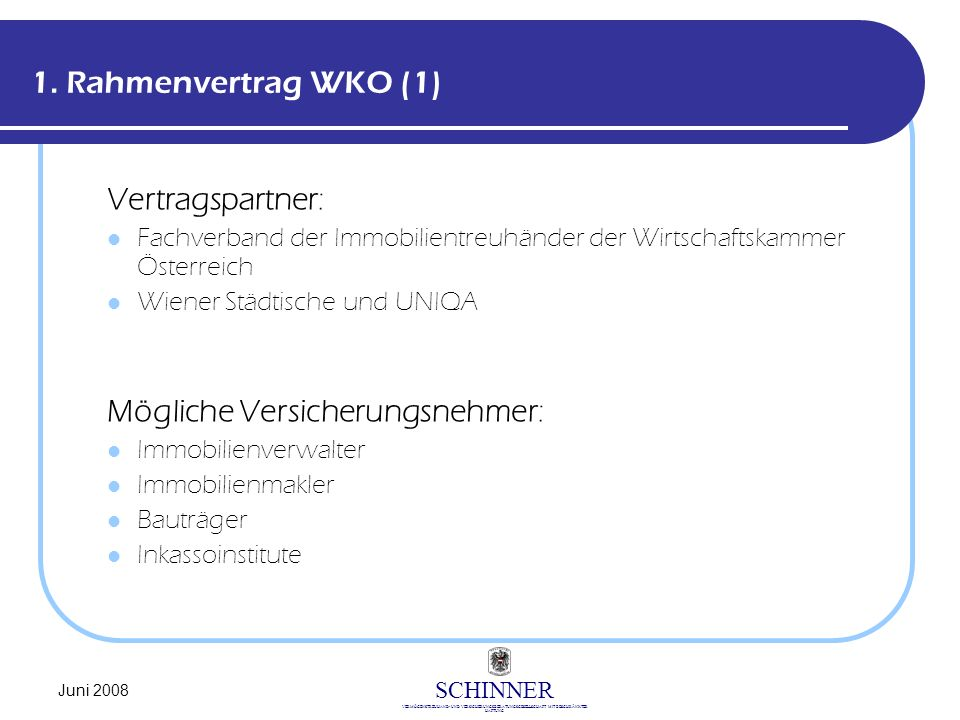SCHINNER VERMÖGENSTREUHAND- UND VERSICHERUNGSBERATUNGSGESELLSCHAFT MIT BESCHRÄNKTER HAFTUNG Juni 2008 1. Rahmenvertrag WKO (1) Vertragspartner: Fachve