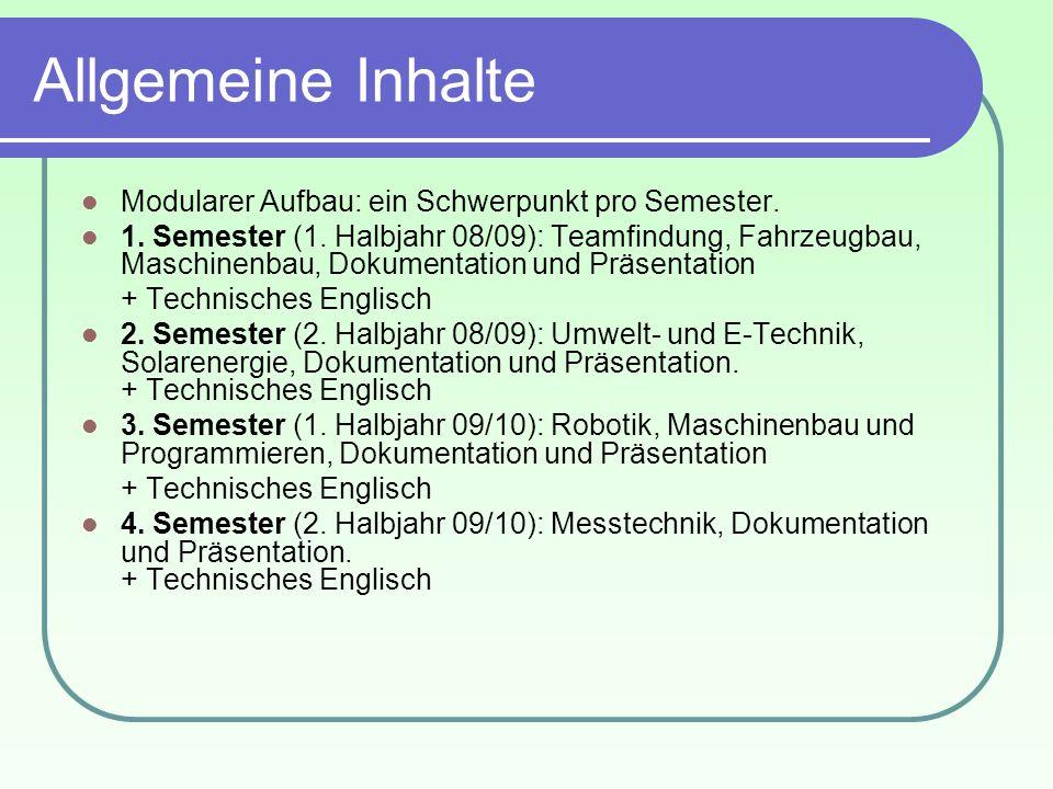 Allgemeine Inhalte Modularer Aufbau: ein Schwerpunkt pro Semester. 1. Semester (1. Halbjahr 08/09): Teamfindung, Fahrzeugbau, Maschinenbau, Dokumentat